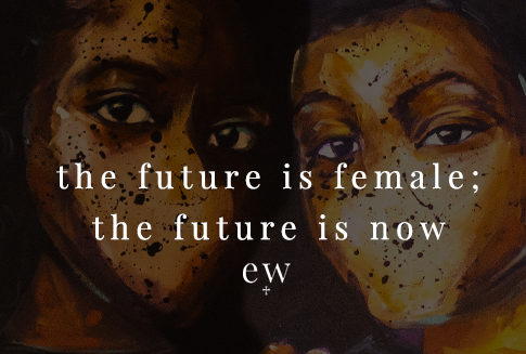 The Future is Female; the Future is Now.